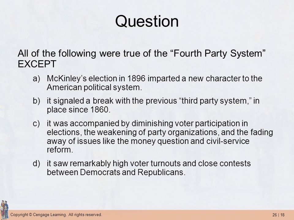 "26 | 18 Copyright © Cengage Learning. All rights reserved. Question All of the following were true of the ""Fourth Party System"" EXCEPT a)McKinley's el"