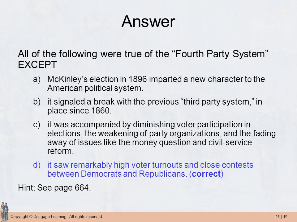 "26 | 19 Copyright © Cengage Learning. All rights reserved. Answer All of the following were true of the ""Fourth Party System"" EXCEPT a)McKinley's elec"
