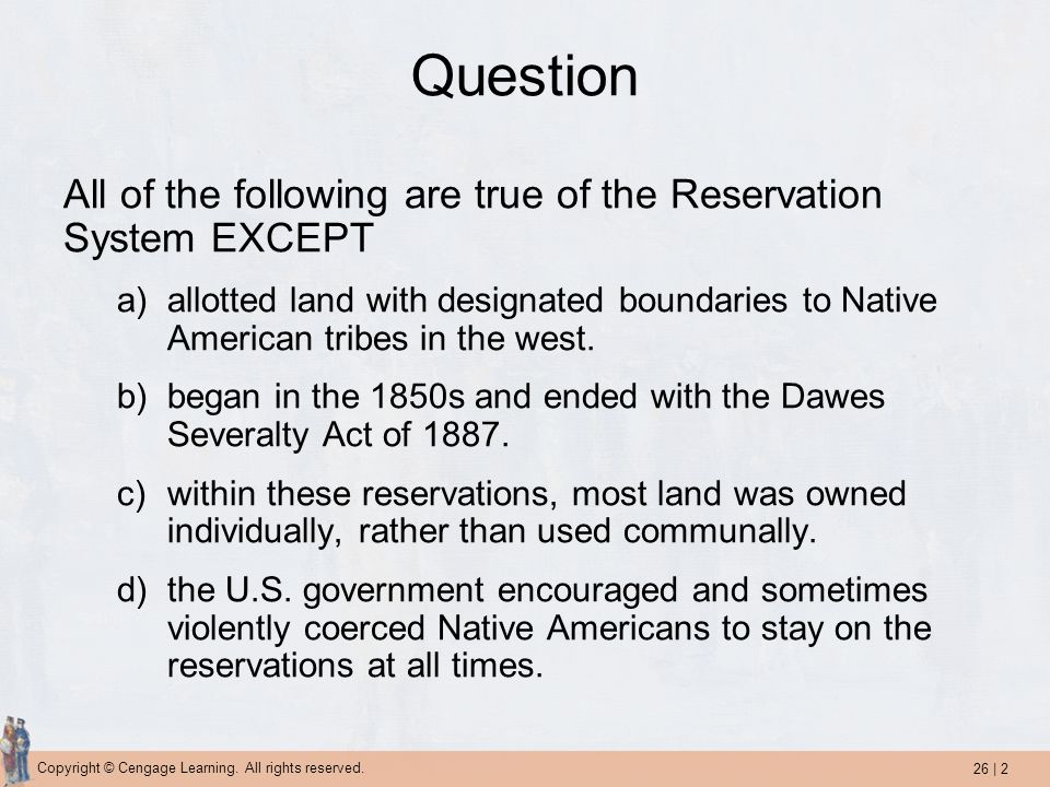 26 | 2 Copyright © Cengage Learning. All rights reserved. Question All of the following are true of the Reservation System EXCEPT a)allotted land with