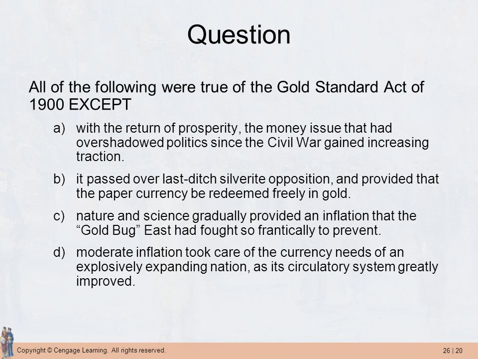 26 | 20 Copyright © Cengage Learning. All rights reserved. Question All of the following were true of the Gold Standard Act of 1900 EXCEPT a)with the