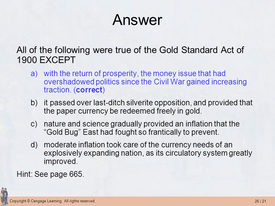 26 | 21 Copyright © Cengage Learning. All rights reserved. Answer All of the following were true of the Gold Standard Act of 1900 EXCEPT a)with the re