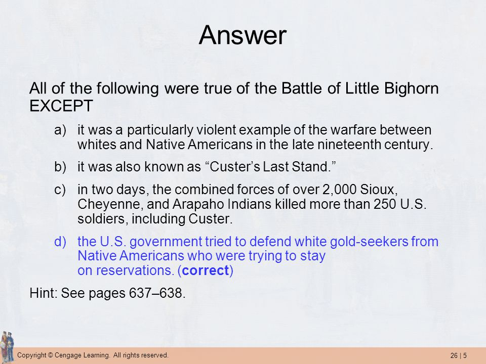 26 | 5 Copyright © Cengage Learning. All rights reserved. Answer All of the following were true of the Battle of Little Bighorn EXCEPT a)it was a part