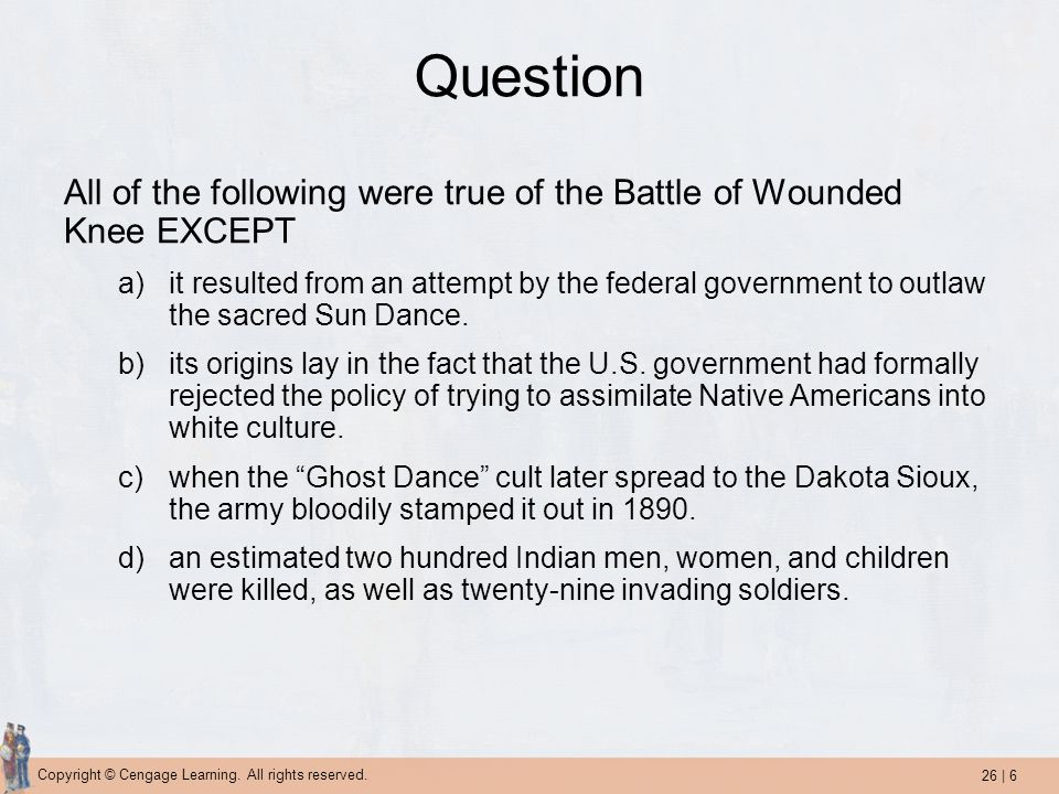 26 | 6 Copyright © Cengage Learning. All rights reserved. Question All of the following were true of the Battle of Wounded Knee EXCEPT a)it resulted f