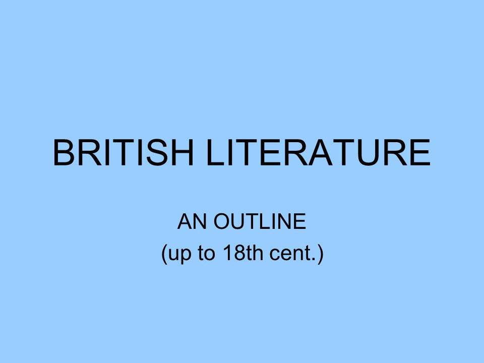 BRITISH LITERATURE AN OUTLINE (up to 18th cent.)