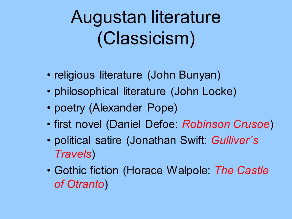 Augustan literature (Classicism) religious literature (John Bunyan) philosophical literature (John Locke) poetry (Alexander Pope) first novel (Daniel Defoe: Robinson Crusoe) political satire (Jonathan Swift: Gulliver´s Travels) Gothic fiction (Horace Walpole: The Castle of Otranto)