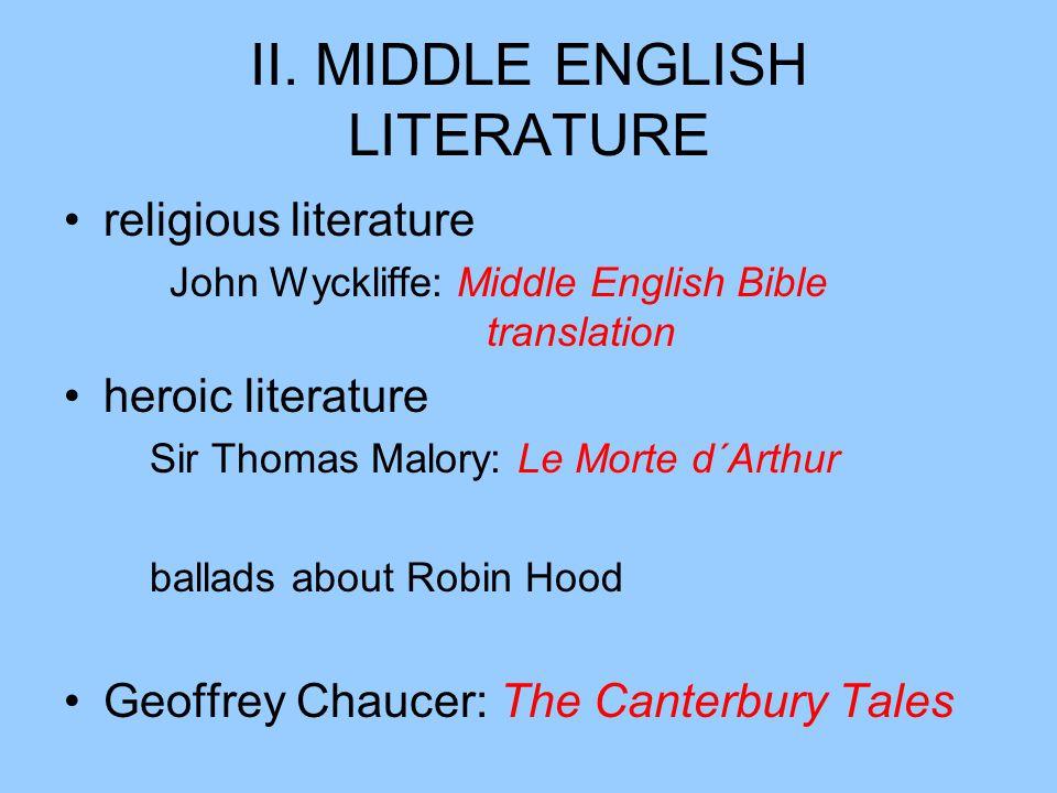 II. MIDDLE ENGLISH LITERATURE religious literature John Wyckliffe: Middle English Bible translation heroic literature Sir Thomas Malory: Le Morte d´Ar