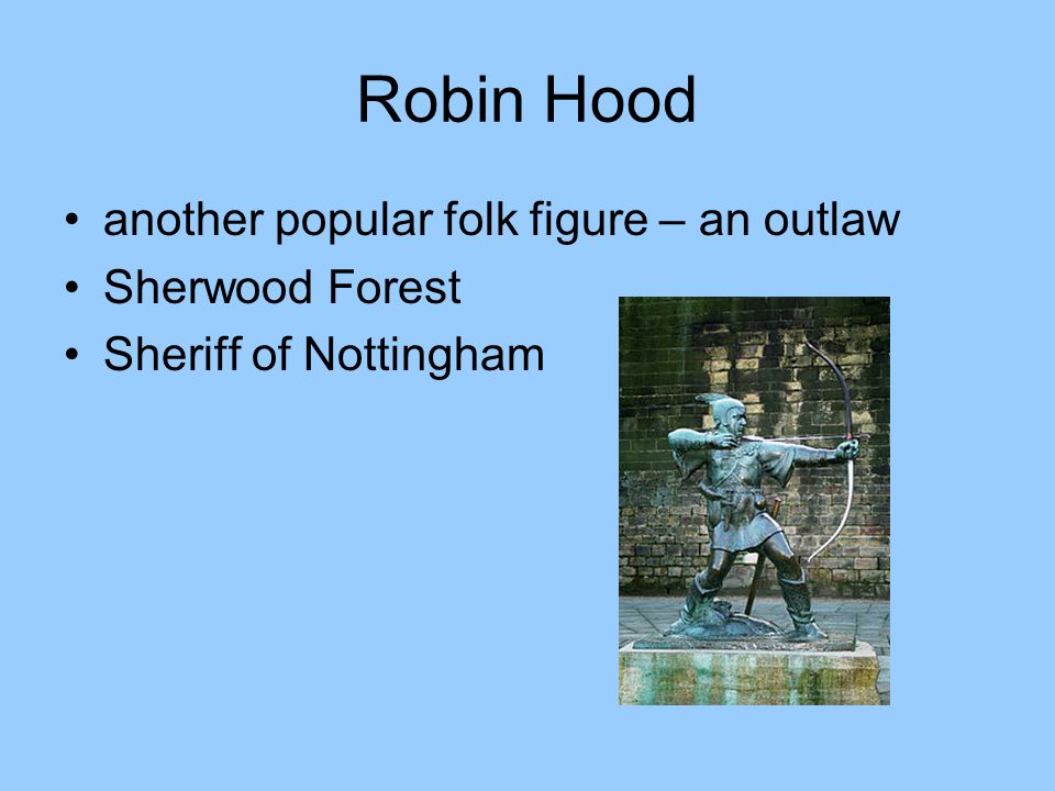 Robin Hood another popular folk figure – an outlaw Sherwood Forest Sheriff of Nottingham