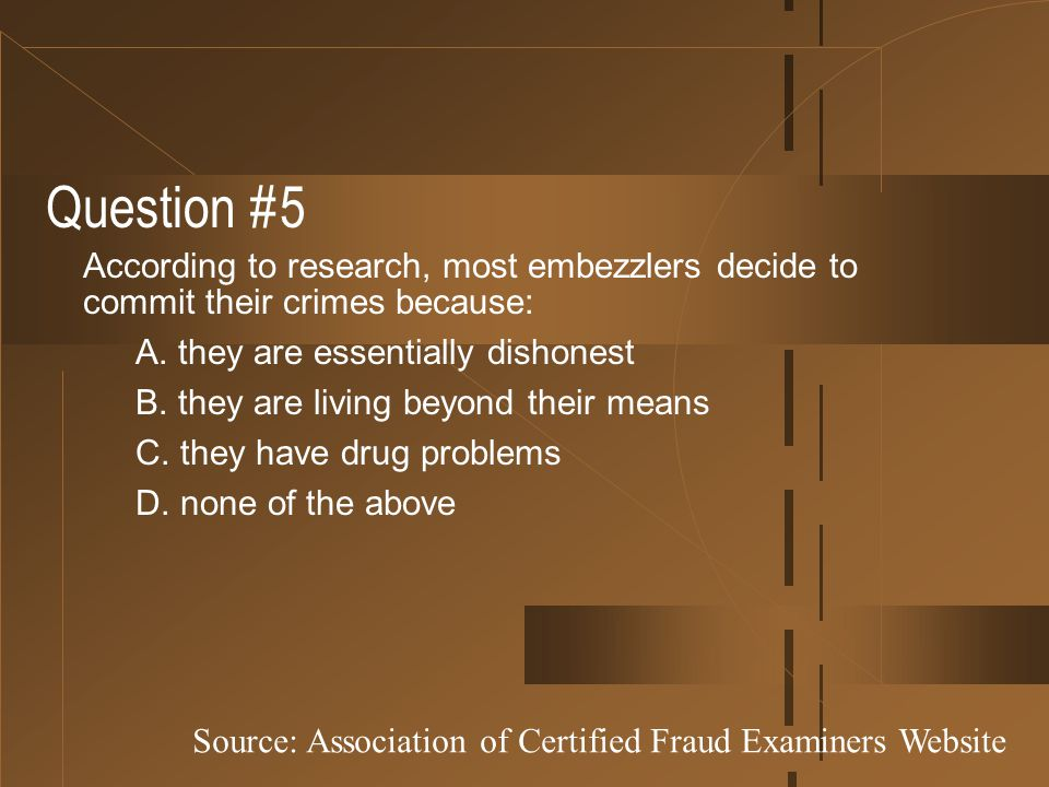 Question #5 According to research, most embezzlers decide to commit their crimes because: A. they are essentially dishonest B. they are living beyond