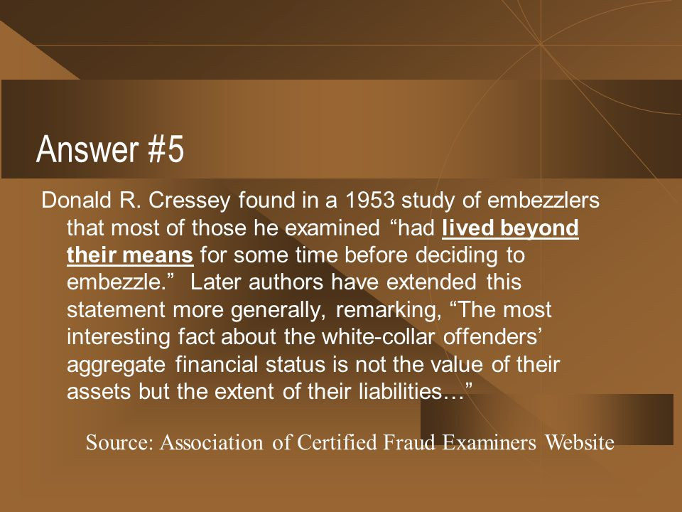 "Answer #5 Donald R. Cressey found in a 1953 study of embezzlers that most of those he examined ""had lived beyond their means for some time before deci"