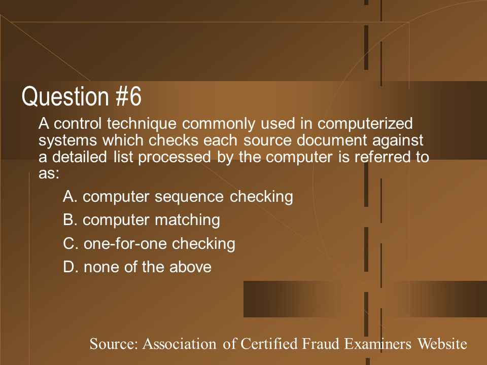 Question #6 A control technique commonly used in computerized systems which checks each source document against a detailed list processed by the compu