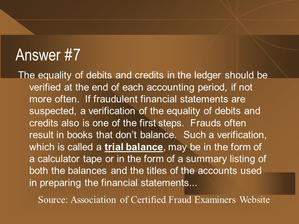 Answer #7 The equality of debits and credits in the ledger should be verified at the end of each accounting period, if not more often. If fraudulent f