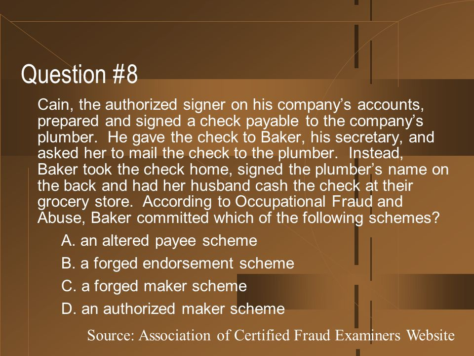 Question #8 Cain, the authorized signer on his company's accounts, prepared and signed a check payable to the company's plumber. He gave the check to