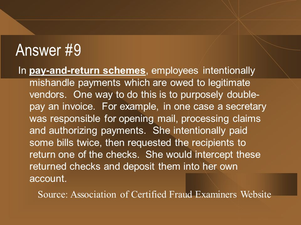 Answer #9 In pay-and-return schemes, employees intentionally mishandle payments which are owed to legitimate vendors. One way to do this is to purpose