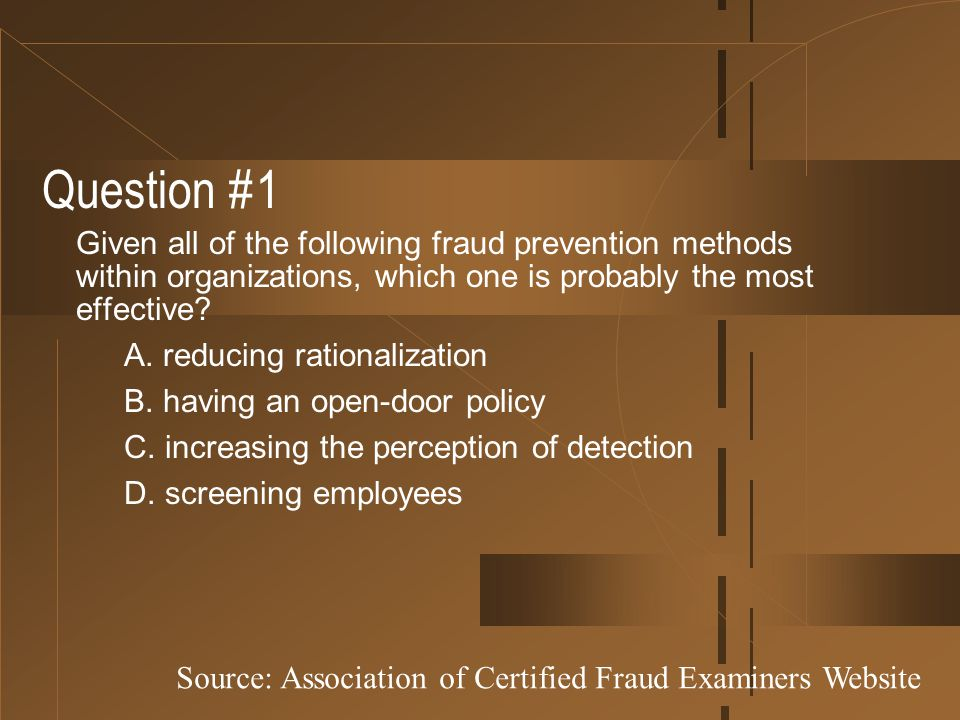 Question #1 Given all of the following fraud prevention methods within organizations, which one is probably the most effective? A. reducing rationaliz