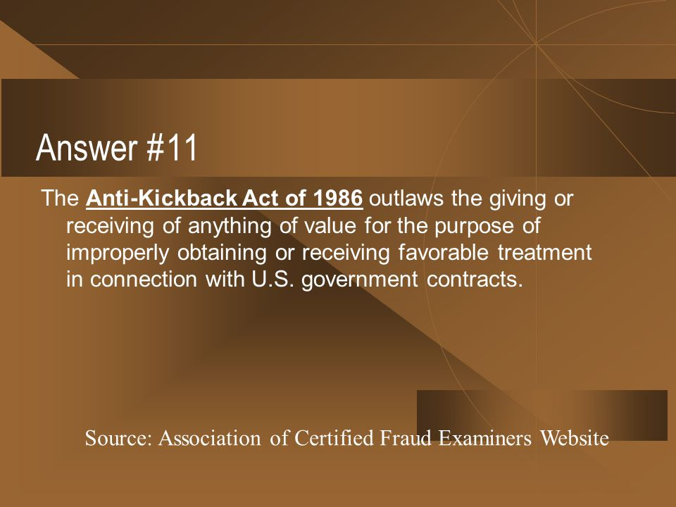 Answer #11 The Anti-Kickback Act of 1986 outlaws the giving or receiving of anything of value for the purpose of improperly obtaining or receiving fav