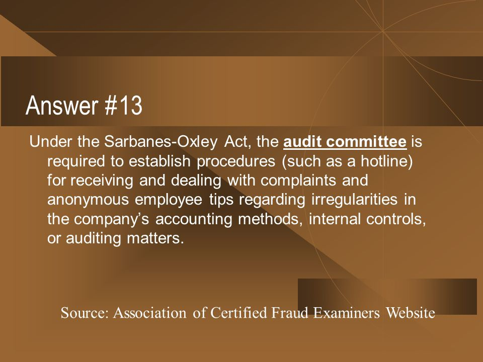 Answer #13 Under the Sarbanes-Oxley Act, the audit committee is required to establish procedures (such as a hotline) for receiving and dealing with co
