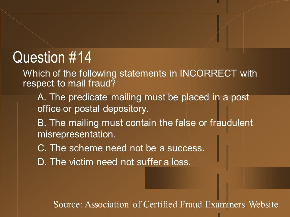 Question #14 Which of the following statements in INCORRECT with respect to mail fraud? A. The predicate mailing must be placed in a post office or po