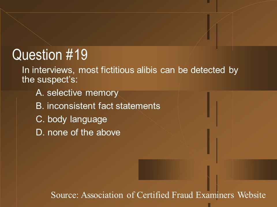 Question #19 In interviews, most fictitious alibis can be detected by the suspect's: A. selective memory B. inconsistent fact statements C. body langu