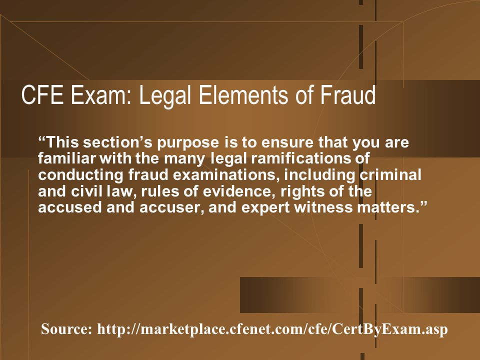 "CFE Exam: Legal Elements of Fraud ""This section's purpose is to ensure that you are familiar with the many legal ramifications of conducting fraud exa"
