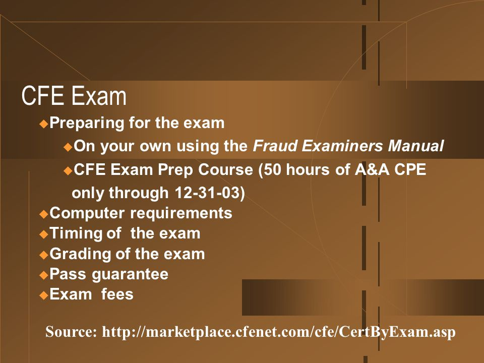CFE Exam  Preparing for the exam u On your own using the Fraud Examiners Manual u CFE Exam Prep Course (50 hours of A&A CPE only through 12-31-03) 