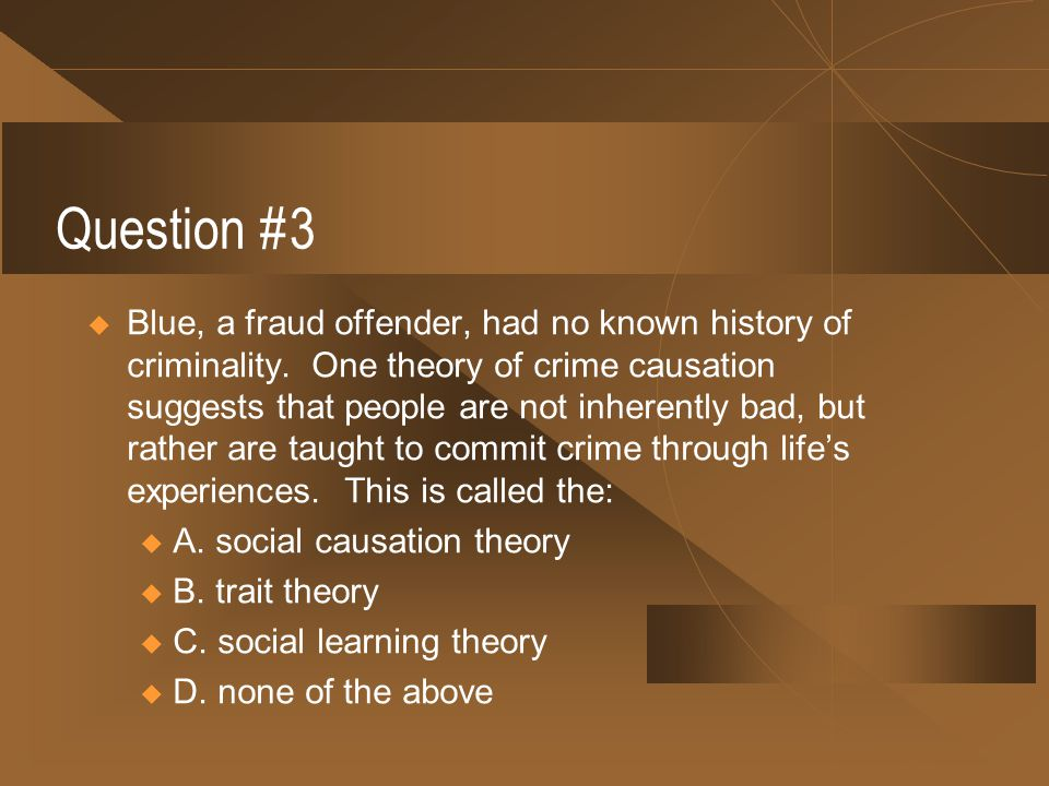 Question #3  Blue, a fraud offender, had no known history of criminality. One theory of crime causation suggests that people are not inherently bad,
