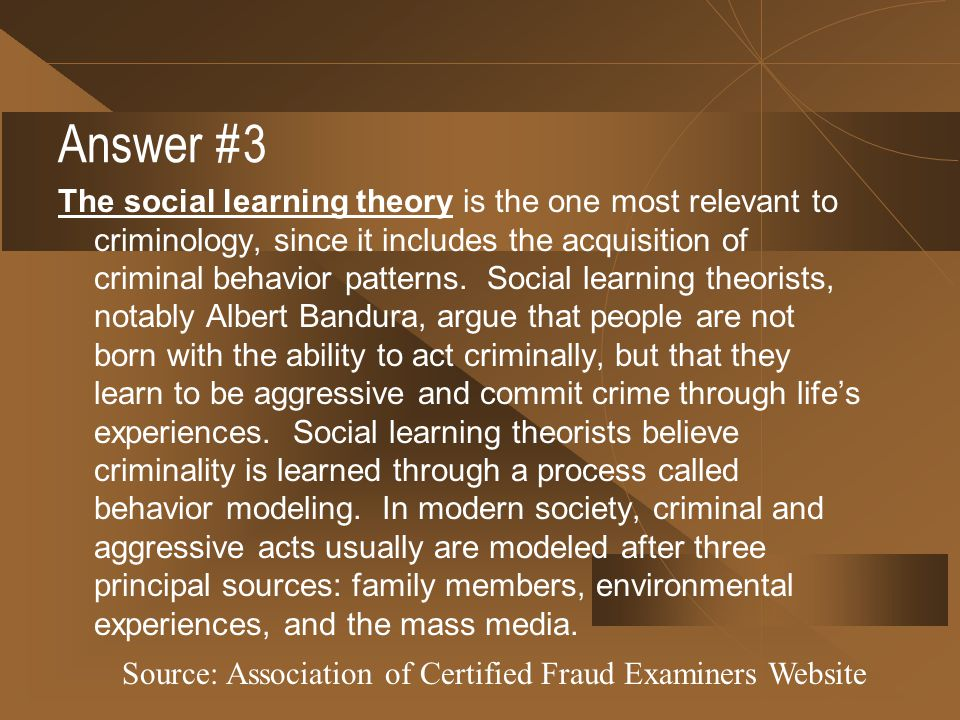 Answer #3 The social learning theory is the one most relevant to criminology, since it includes the acquisition of criminal behavior patterns. Social