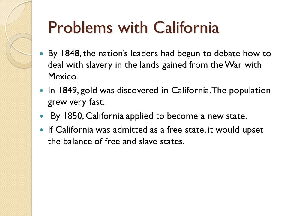 Problems with California By 1848, the nation's leaders had begun to debate how to deal with slavery in the lands gained from the War with Mexico.