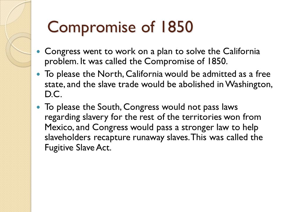 Compromise of 1850 Congress went to work on a plan to solve the California problem.