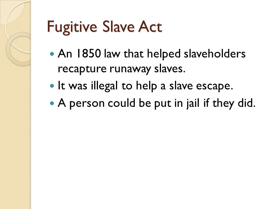 Fugitive Slave Act An 1850 law that helped slaveholders recapture runaway slaves.