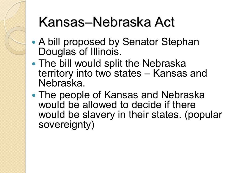 Kansas–Nebraska Act A bill proposed by Senator Stephan Douglas of Illinois.