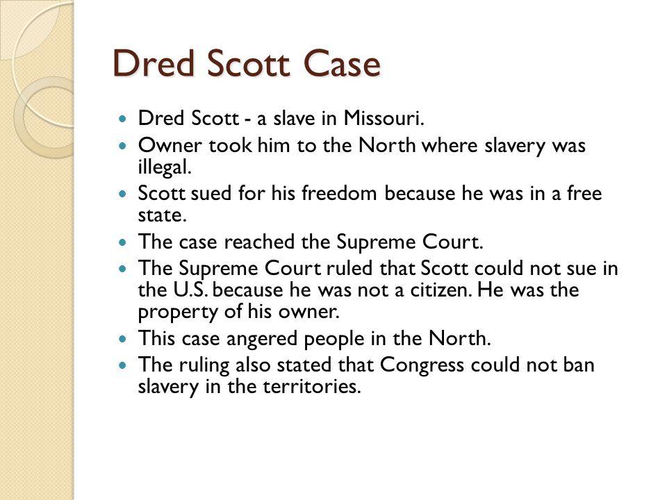 Dred Scott Case Dred Scott - a slave in Missouri.
