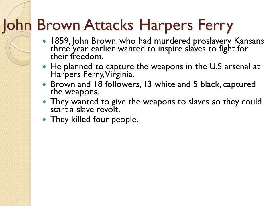 John Brown Attacks Harpers Ferry 1859, John Brown, who had murdered proslavery Kansans three year earlier wanted to inspire slaves to fight for their freedom.