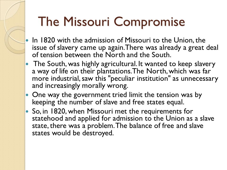 The Missouri Compromise In 1820 with the admission of Missouri to the Union, the issue of slavery came up again.