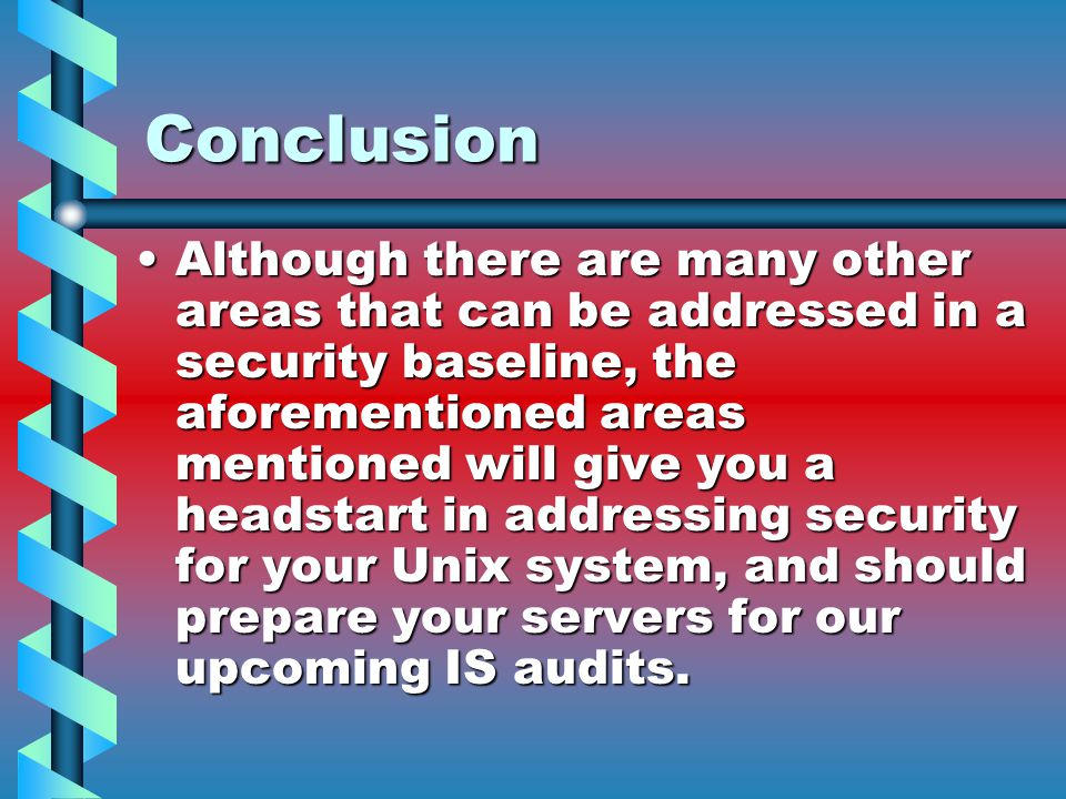 Conclusion Although there are many other areas that can be addressed in a security baseline, the aforementioned areas mentioned will give you a headstart in addressing security for your Unix system, and should prepare your servers for our upcoming IS audits.Although there are many other areas that can be addressed in a security baseline, the aforementioned areas mentioned will give you a headstart in addressing security for your Unix system, and should prepare your servers for our upcoming IS audits.