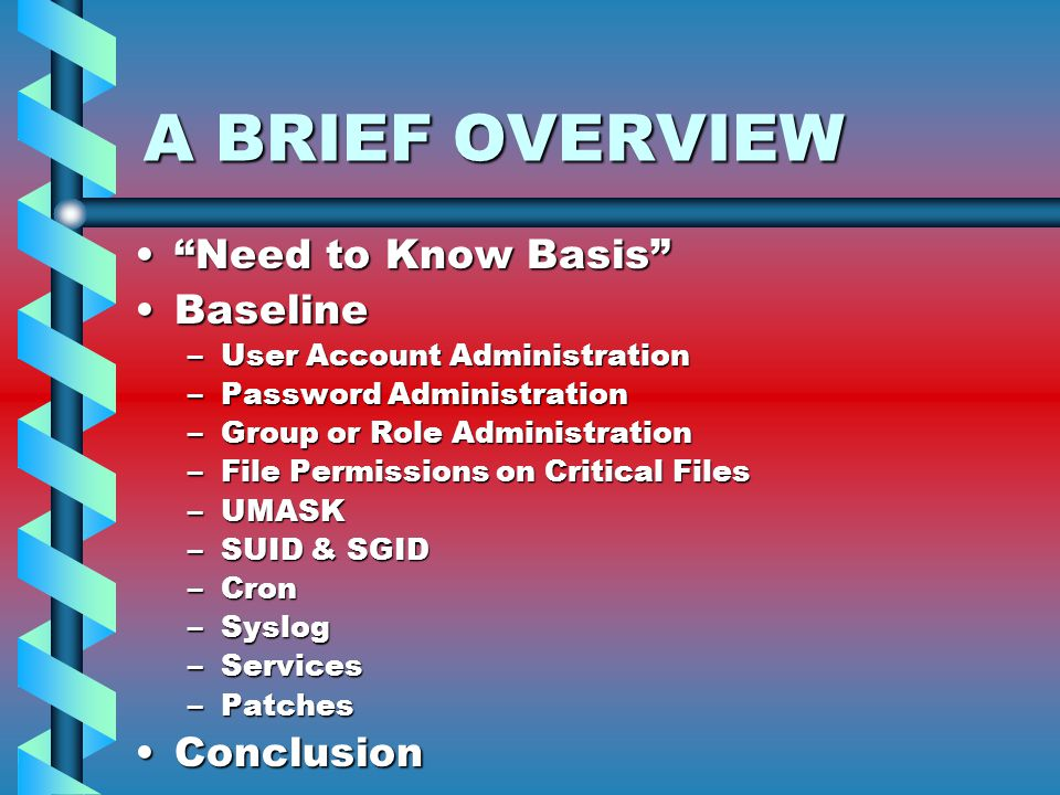 A BRIEF OVERVIEW Need to Know Basis Need to Know Basis BaselineBaseline –User Account Administration –Password Administration –Group or Role Administration –File Permissions on Critical Files –UMASK –SUID & SGID –Cron –Syslog –Services –Patches ConclusionConclusion