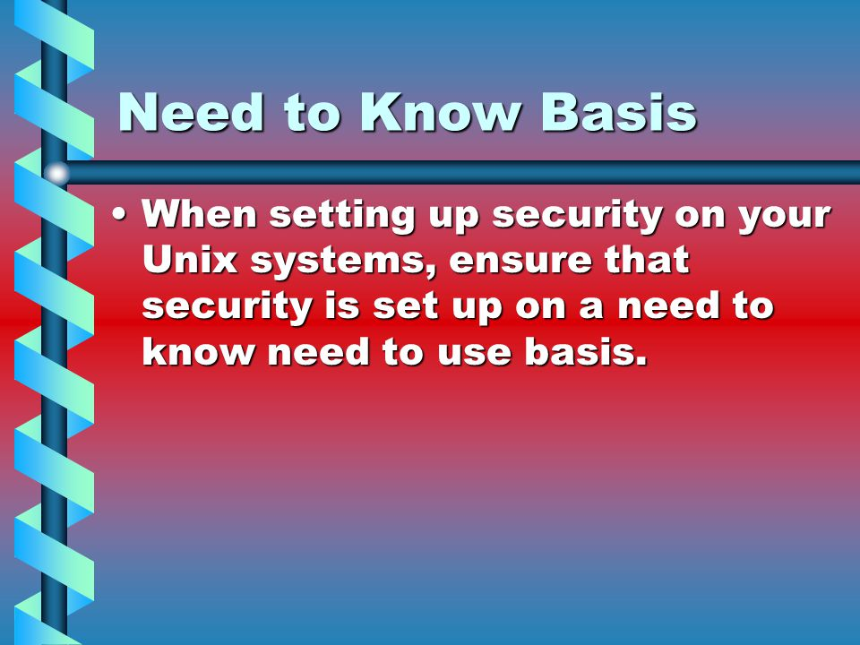 Need to Know Basis When setting up security on your Unix systems, ensure that security is set up on a need to know need to use basis.When setting up security on your Unix systems, ensure that security is set up on a need to know need to use basis.