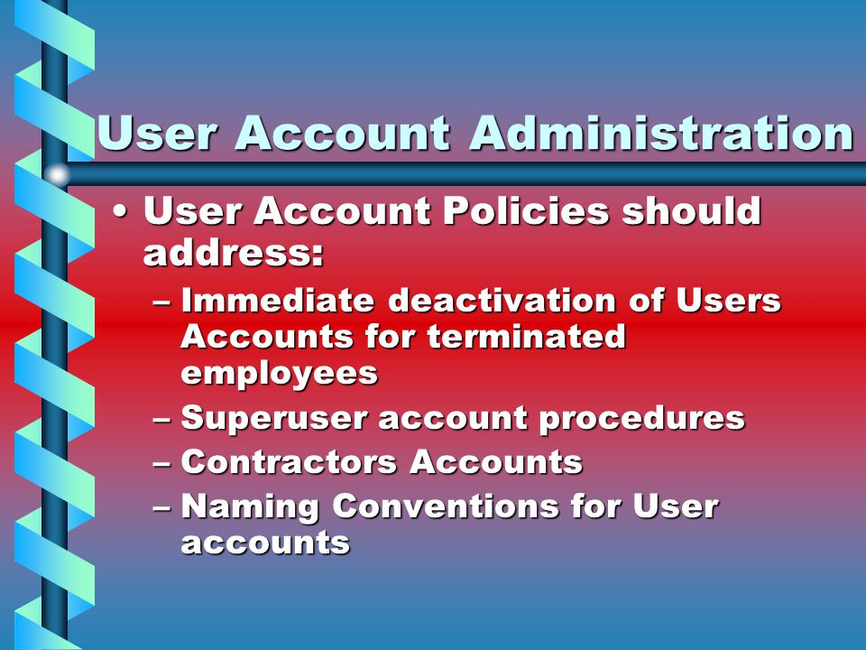 User Account Administration User Account Policies should address:User Account Policies should address: –Immediate deactivation of Users Accounts for t