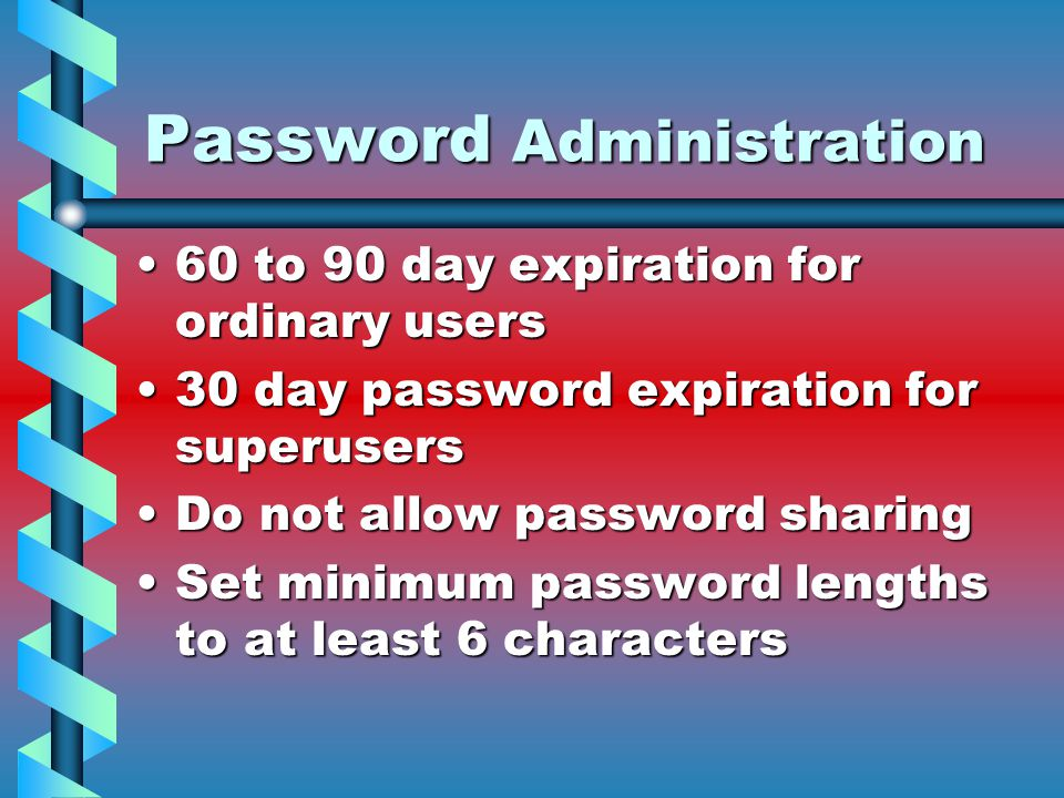 Password Administration 60 to 90 day expiration for ordinary users60 to 90 day expiration for ordinary users 30 day password expiration for superusers30 day password expiration for superusers Do not allow password sharingDo not allow password sharing Set minimum password lengths to at least 6 charactersSet minimum password lengths to at least 6 characters