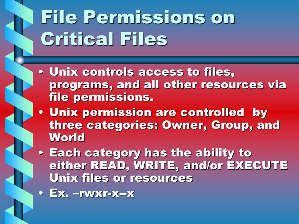 File Permissions on Critical Files Unix controls access to files, programs, and all other resources via file permissions.Unix controls access to files, programs, and all other resources via file permissions.