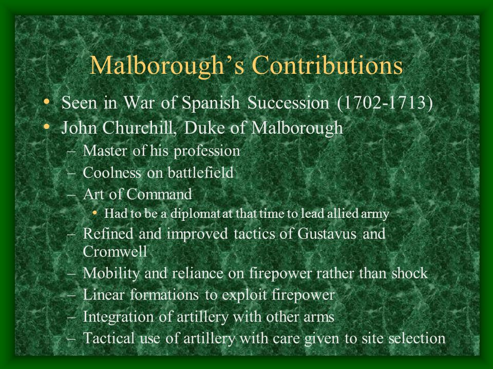 Malborough's Contributions Seen in War of Spanish Succession (1702-1713) John Churchill, Duke of Malborough –Master of his profession –Coolness on battlefield –Art of Command Had to be a diplomat at that time to lead allied army –Refined and improved tactics of Gustavus and Cromwell –Mobility and reliance on firepower rather than shock –Linear formations to exploit firepower –Integration of artillery with other arms –Tactical use of artillery with care given to site selection