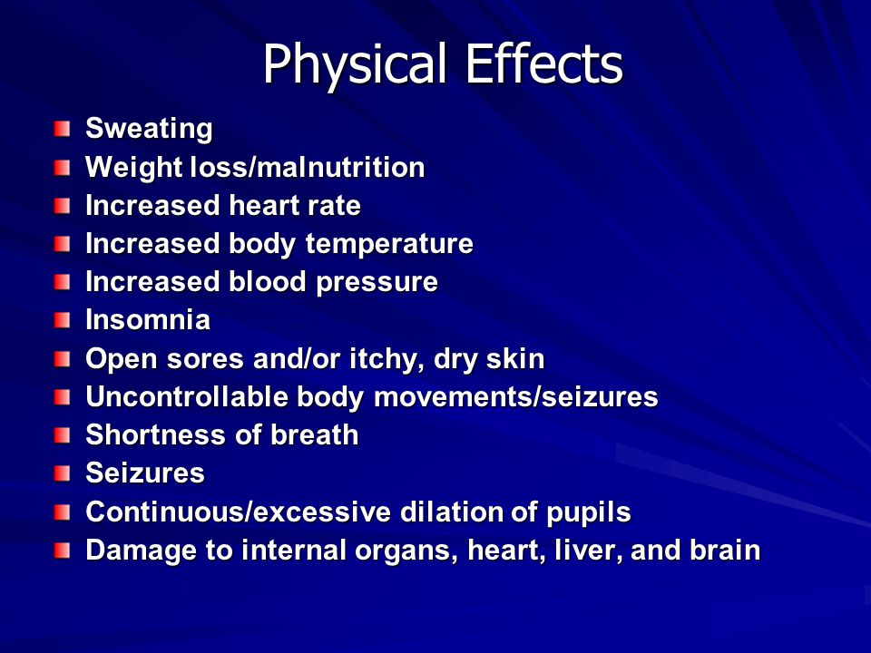 Physical Effects Sweating Weight loss/malnutrition Increased heart rate Increased body temperature Increased blood pressure Insomnia Open sores and/or itchy, dry skin Uncontrollable body movements/seizures Shortness of breath Seizures Continuous/excessive dilation of pupils Damage to internal organs, heart, liver, and brain
