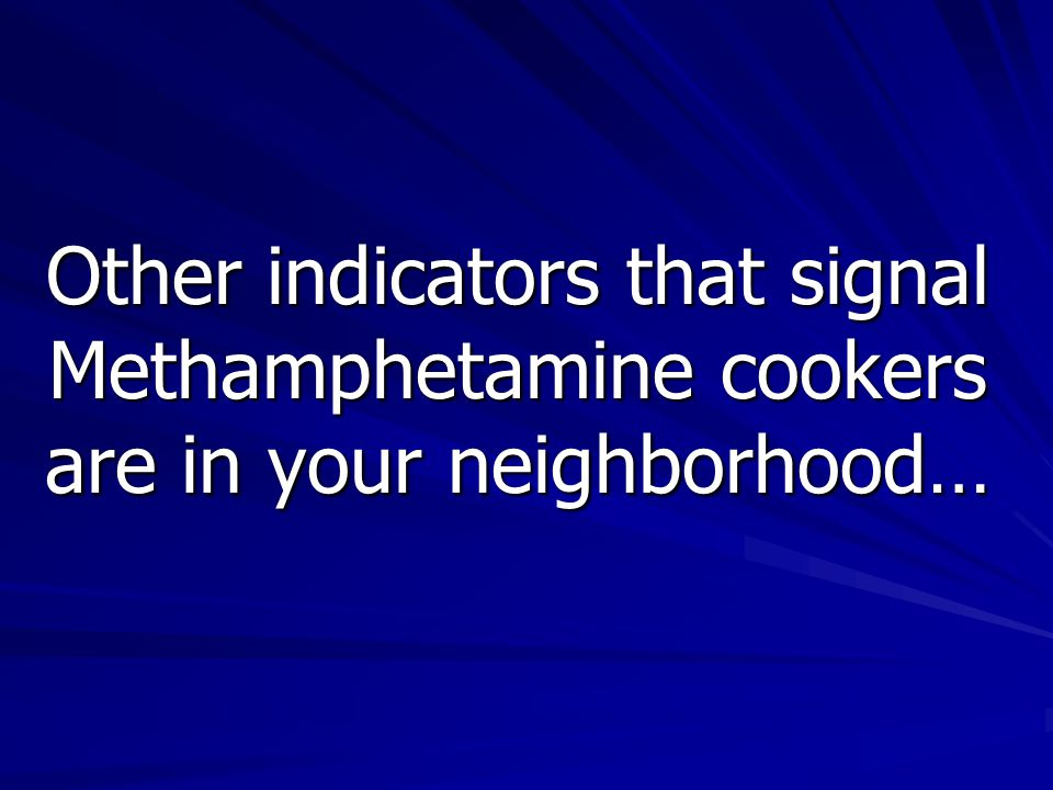 Other indicators that signal Methamphetamine cookers are in your neighborhood…