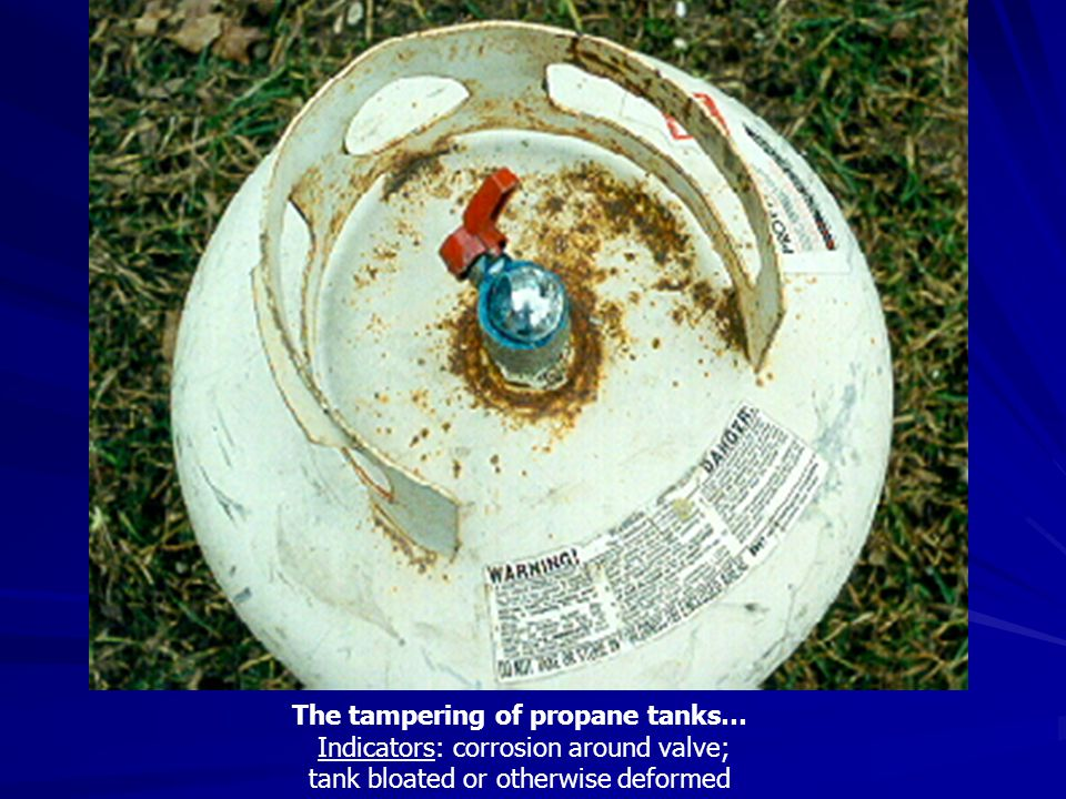The tampering of propane tanks… Indicators: corrosion around valve; tank bloated or otherwise deformed