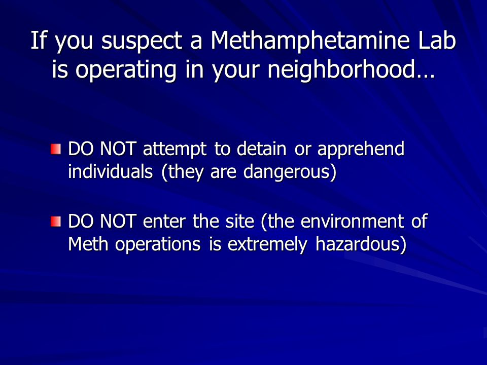 If you suspect a Methamphetamine Lab is operating in your neighborhood… DO NOT attempt to detain or apprehend individuals (they are dangerous) DO NOT enter the site (the environment of Meth operations is extremely hazardous)