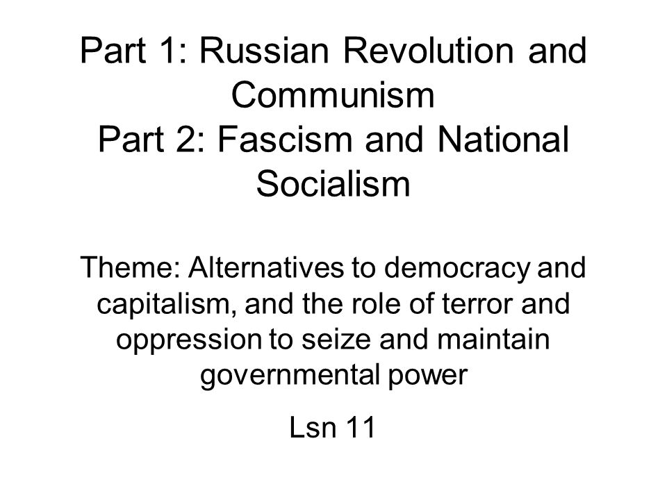 Part 1: Russian Revolution and Communism Part 2: Fascism and National Socialism Theme: Alternatives to democracy and capitalism, and the role of terror and oppression to seize and maintain governmental power Lsn 11