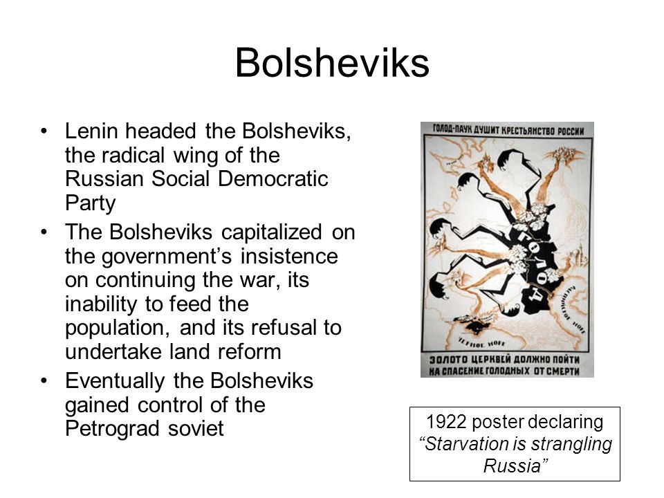 Bolsheviks Lenin headed the Bolsheviks, the radical wing of the Russian Social Democratic Party The Bolsheviks capitalized on the government's insistence on continuing the war, its inability to feed the population, and its refusal to undertake land reform Eventually the Bolsheviks gained control of the Petrograd soviet 1922 poster declaring Starvation is strangling Russia