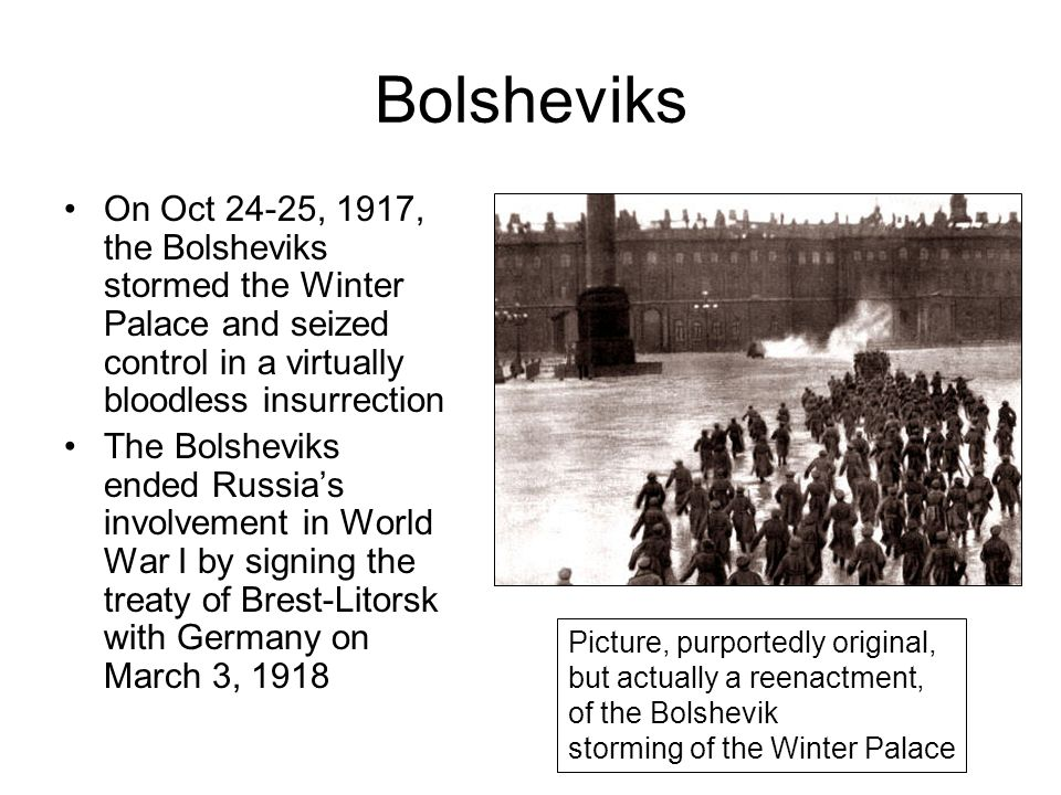 Bolsheviks On Oct 24-25, 1917, the Bolsheviks stormed the Winter Palace and seized control in a virtually bloodless insurrection The Bolsheviks ended Russia's involvement in World War I by signing the treaty of Brest-Litorsk with Germany on March 3, 1918 Picture, purportedly original, but actually a reenactment, of the Bolshevik storming of the Winter Palace