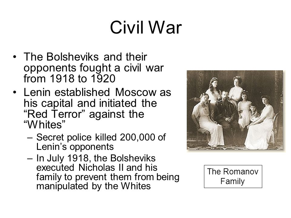 Civil War The Bolsheviks and their opponents fought a civil war from 1918 to 1920 Lenin established Moscow as his capital and initiated the Red Terror against the Whites –Secret police killed 200,000 of Lenin's opponents –In July 1918, the Bolsheviks executed Nicholas II and his family to prevent them from being manipulated by the Whites The Romanov Family