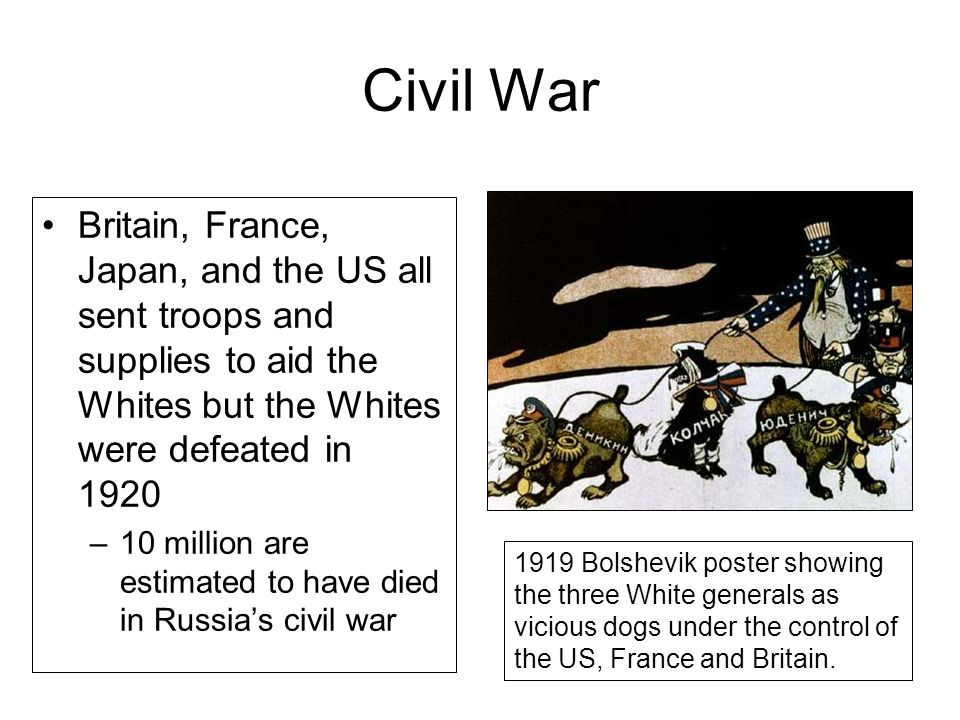 Civil War Britain, France, Japan, and the US all sent troops and supplies to aid the Whites but the Whites were defeated in 1920 –10 million are estimated to have died in Russia's civil war 1919 Bolshevik poster showing the three White generals as vicious dogs under the control of the US, France and Britain.