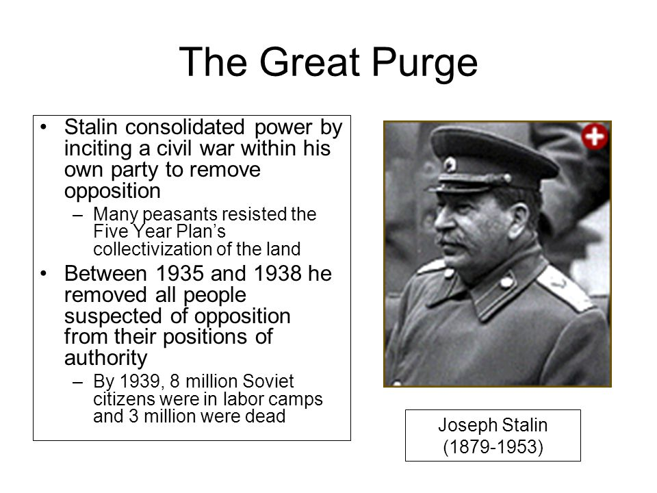 The Great Purge Stalin consolidated power by inciting a civil war within his own party to remove opposition –Many peasants resisted the Five Year Plan's collectivization of the land Between 1935 and 1938 he removed all people suspected of opposition from their positions of authority –By 1939, 8 million Soviet citizens were in labor camps and 3 million were dead Joseph Stalin (1879-1953)